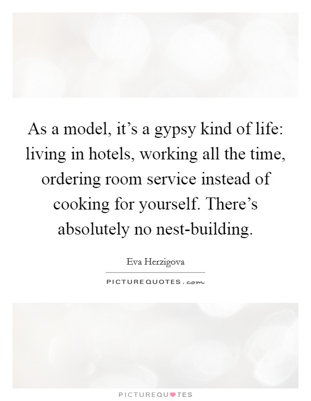As a model, it's a gypsy kind of life: living in hotels, working all the time, ordering room service instead of cooking for yourself. There's absolutely no nest-building Picture Quote #1