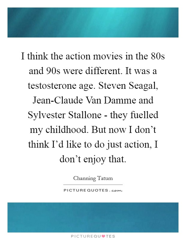 I think the action movies in the 80s and 90s were different. It was a testosterone age. Steven Seagal, Jean-Claude Van Damme and Sylvester Stallone - they fuelled my childhood. But now I don't think I'd like to do just action, I don't enjoy that Picture Quote #1