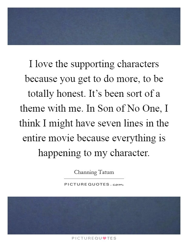I love the supporting characters because you get to do more, to be totally honest. It's been sort of a theme with me. In Son of No One, I think I might have seven lines in the entire movie because everything is happening to my character Picture Quote #1