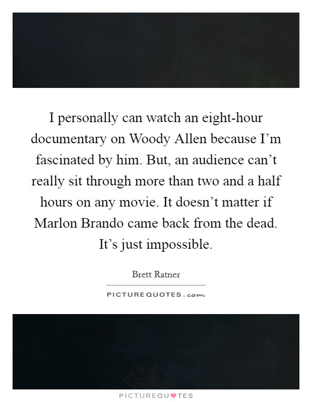 I personally can watch an eight-hour documentary on Woody Allen because I'm fascinated by him. But, an audience can't really sit through more than two and a half hours on any movie. It doesn't matter if Marlon Brando came back from the dead. It's just impossible Picture Quote #1