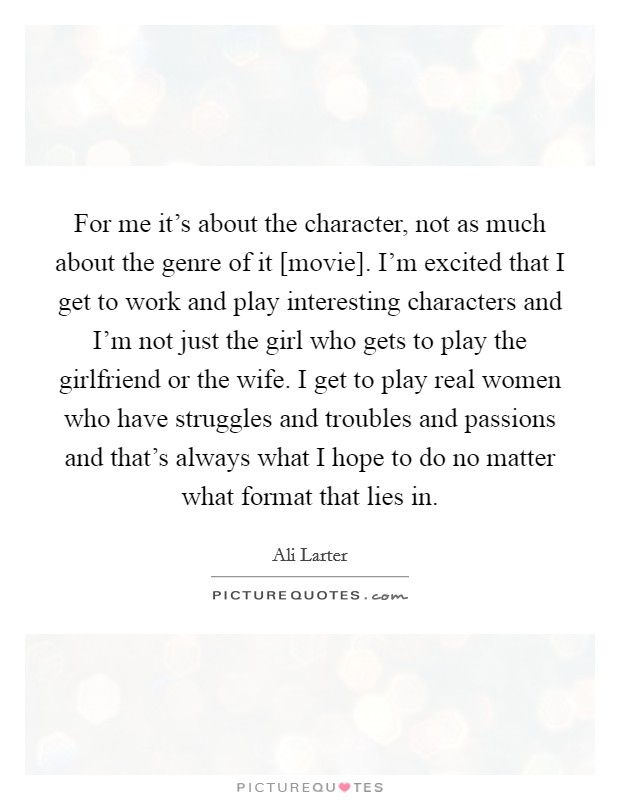 For me it's about the character, not as much about the genre of it [movie]. I'm excited that I get to work and play interesting characters and I'm not just the girl who gets to play the girlfriend or the wife. I get to play real women who have struggles and troubles and passions and that's always what I hope to do no matter what format that lies in Picture Quote #1