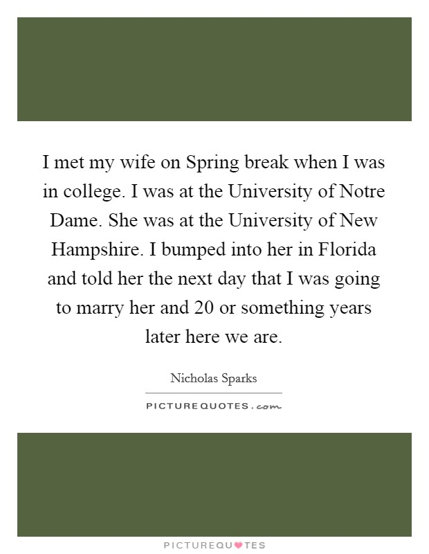 I met my wife on Spring break when I was in college. I was at the University of Notre Dame. She was at the University of New Hampshire. I bumped into her in Florida and told her the next day that I was going to marry her and 20 or something years later here we are Picture Quote #1