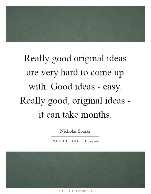 Really good original ideas are very hard to come up with. Good ideas - easy. Really good, original ideas - it can take months Picture Quote #1