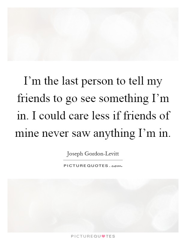 I'm the last person to tell my friends to go see something I'm in. I could care less if friends of mine never saw anything I'm in Picture Quote #1