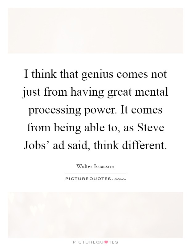 I think that genius comes not just from having great mental processing power. It comes from being able to, as Steve Jobs' ad said, think different Picture Quote #1