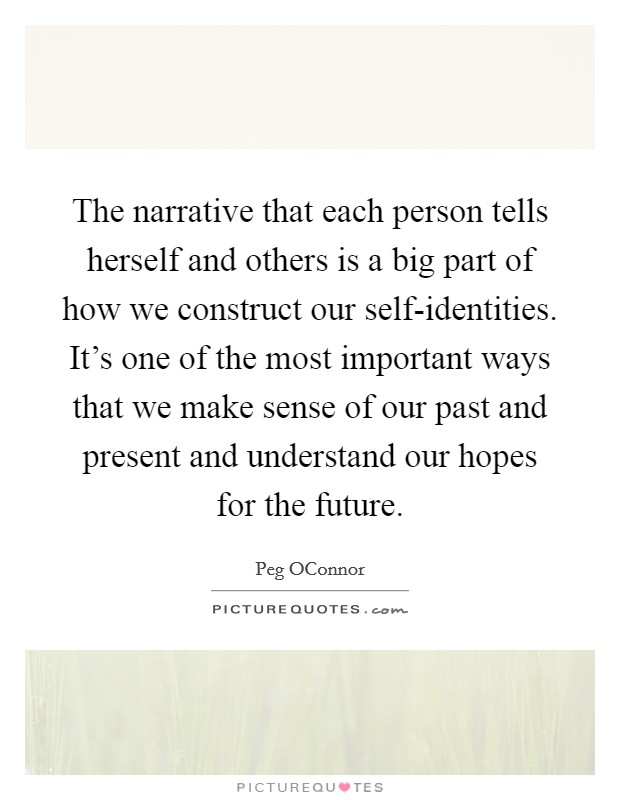 The narrative that each person tells herself and others is a big part of how we construct our self-identities. It's one of the most important ways that we make sense of our past and present and understand our hopes for the future Picture Quote #1