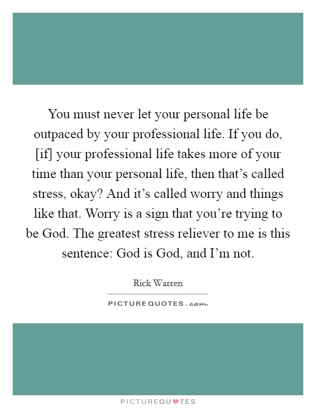 You must never let your personal life be outpaced by your professional life. If you do, [if] your professional life takes more of your time than your personal life, then that's called stress, okay? And it's called worry and things like that. Worry is a sign that you're trying to be God. The greatest stress reliever to me is this sentence: God is God, and I'm not Picture Quote #1