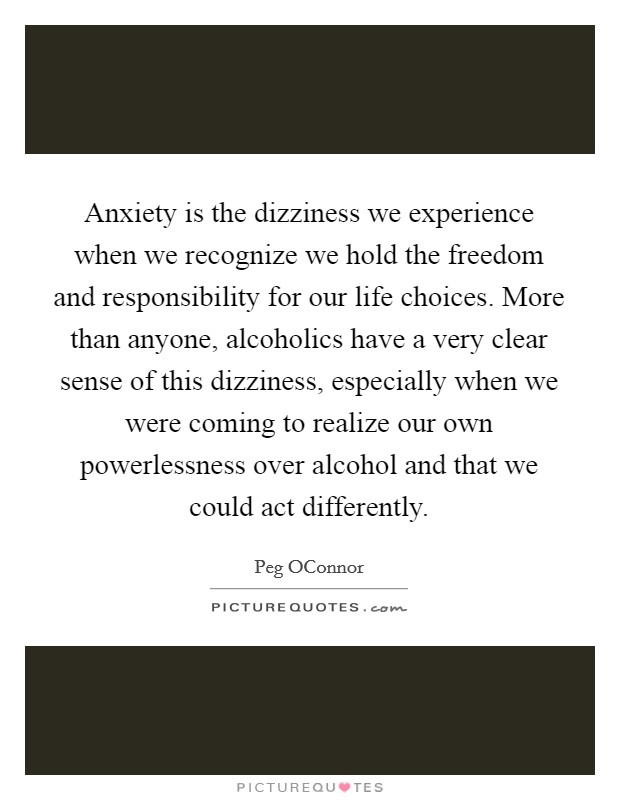 Anxiety is the dizziness we experience when we recognize we hold the freedom and responsibility for our life choices. More than anyone, alcoholics have a very clear sense of this dizziness, especially when we were coming to realize our own powerlessness over alcohol and that we could act differently Picture Quote #1
