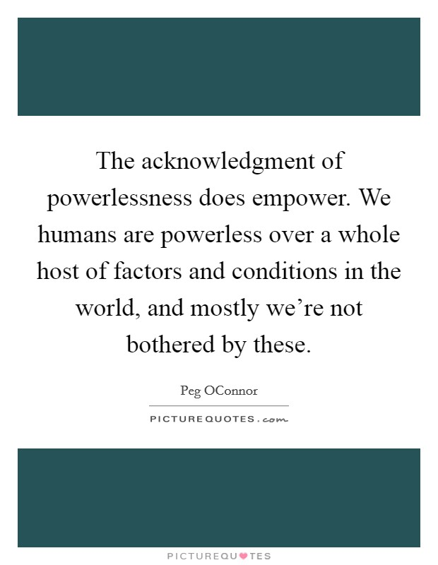 The acknowledgment of powerlessness does empower. We humans are powerless over a whole host of factors and conditions in the world, and mostly we're not bothered by these Picture Quote #1