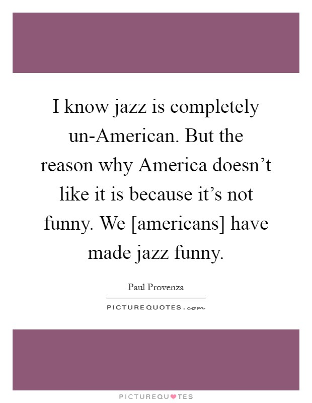 I know jazz is completely un-American. But the reason why America doesn't like it is because it's not funny. We [americans] have made jazz funny Picture Quote #1