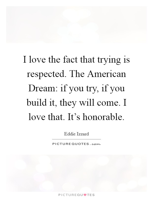 I love the fact that trying is respected. The American Dream: if you try, if you build it, they will come. I love that. It's honorable Picture Quote #1