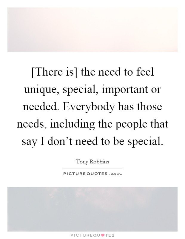 [There is] the need to feel unique, special, important or needed. Everybody has those needs, including the people that say I don't need to be special Picture Quote #1