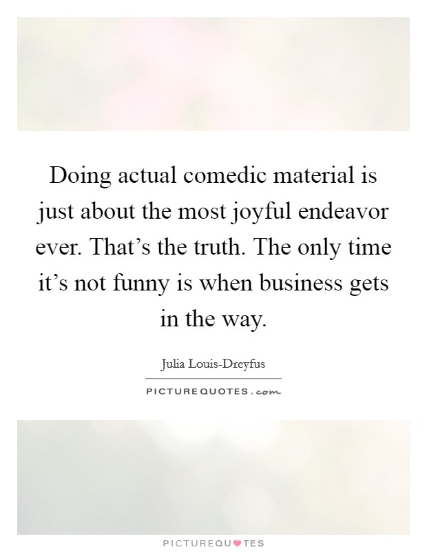 Doing actual comedic material is just about the most joyful endeavor ever. That's the truth. The only time it's not funny is when business gets in the way Picture Quote #1