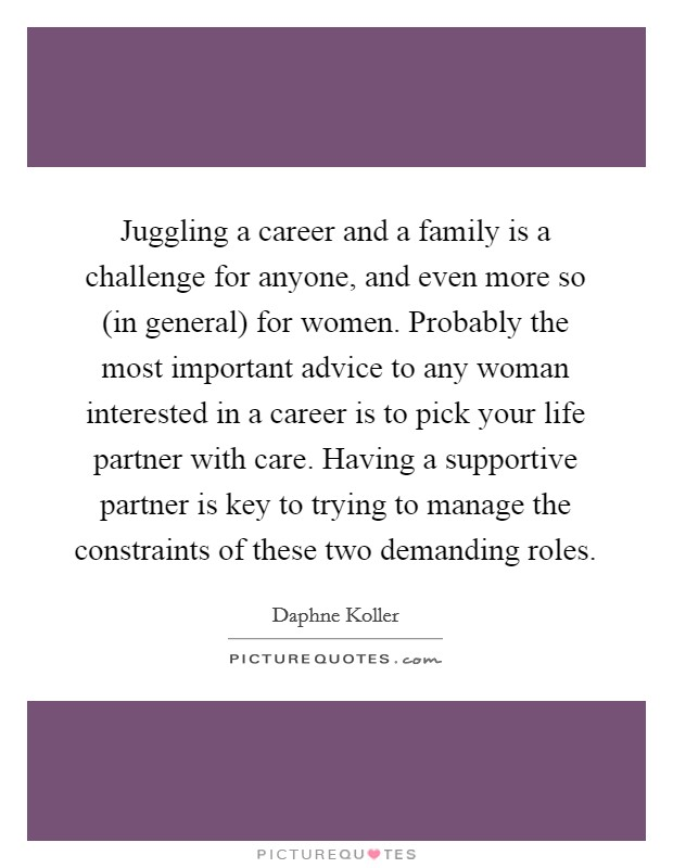 Juggling a career and a family is a challenge for anyone, and even more so (in general) for women. Probably the most important advice to any woman interested in a career is to pick your life partner with care. Having a supportive partner is key to trying to manage the constraints of these two demanding roles Picture Quote #1