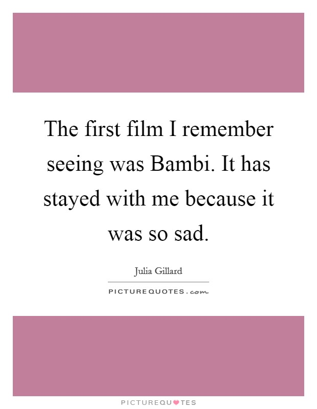 The first film I remember seeing was Bambi. It has stayed with me because it was so sad Picture Quote #1