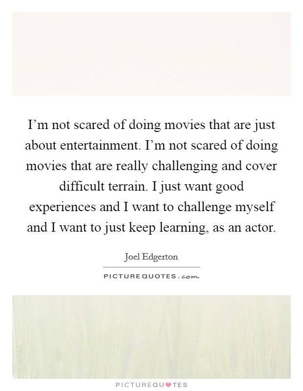 I'm not scared of doing movies that are just about entertainment. I'm not scared of doing movies that are really challenging and cover difficult terrain. I just want good experiences and I want to challenge myself and I want to just keep learning, as an actor Picture Quote #1