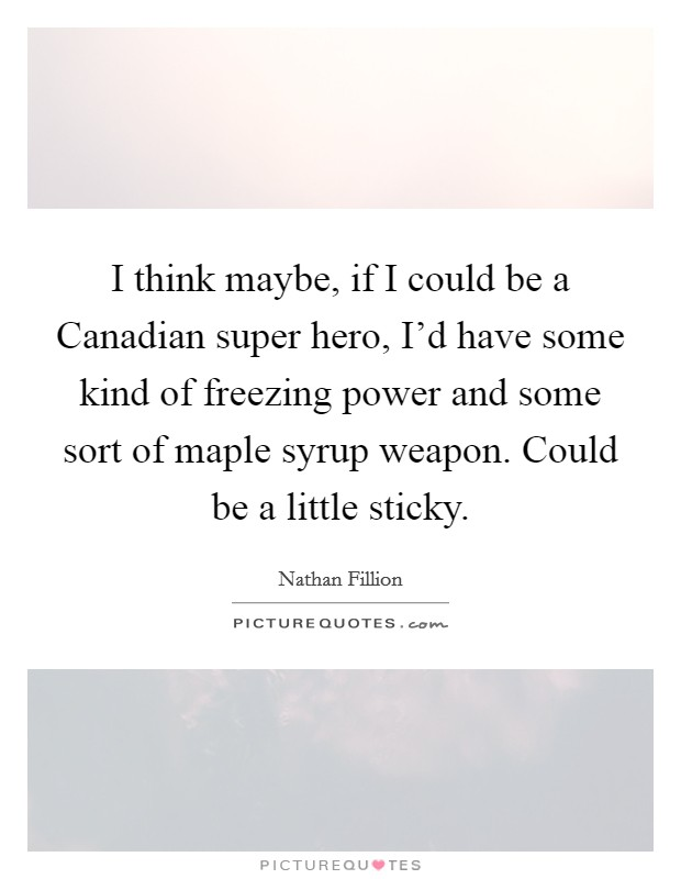 I think maybe, if I could be a Canadian super hero, I'd have some kind of freezing power and some sort of maple syrup weapon. Could be a little sticky Picture Quote #1