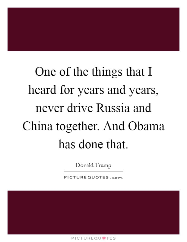 One of the things that I heard for years and years, never drive Russia and China together. And Obama has done that Picture Quote #1