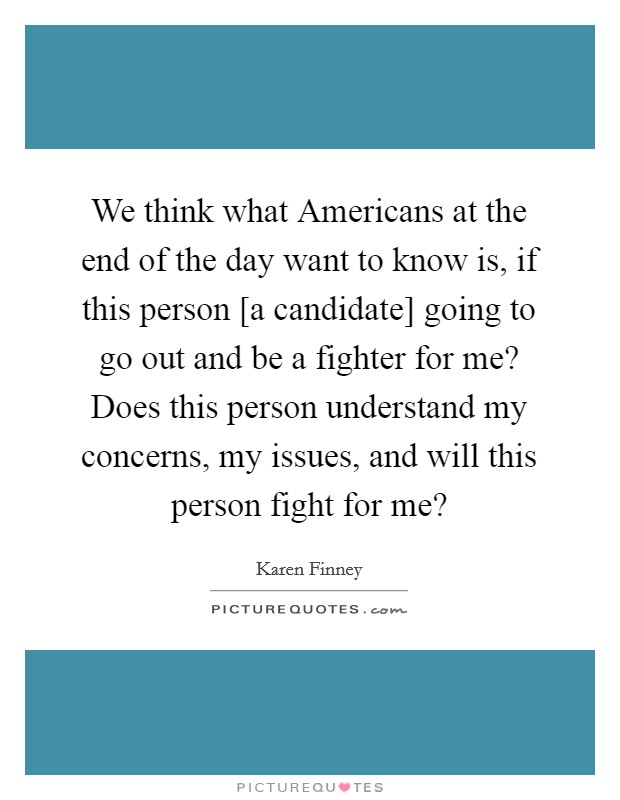 We think what Americans at the end of the day want to know is, if this person [a candidate] going to go out and be a fighter for me? Does this person understand my concerns, my issues, and will this person fight for me? Picture Quote #1