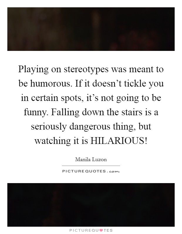 Playing on stereotypes was meant to be humorous. If it doesn't tickle you in certain spots, it's not going to be funny. Falling down the stairs is a seriously dangerous thing, but watching it is HILARIOUS! Picture Quote #1