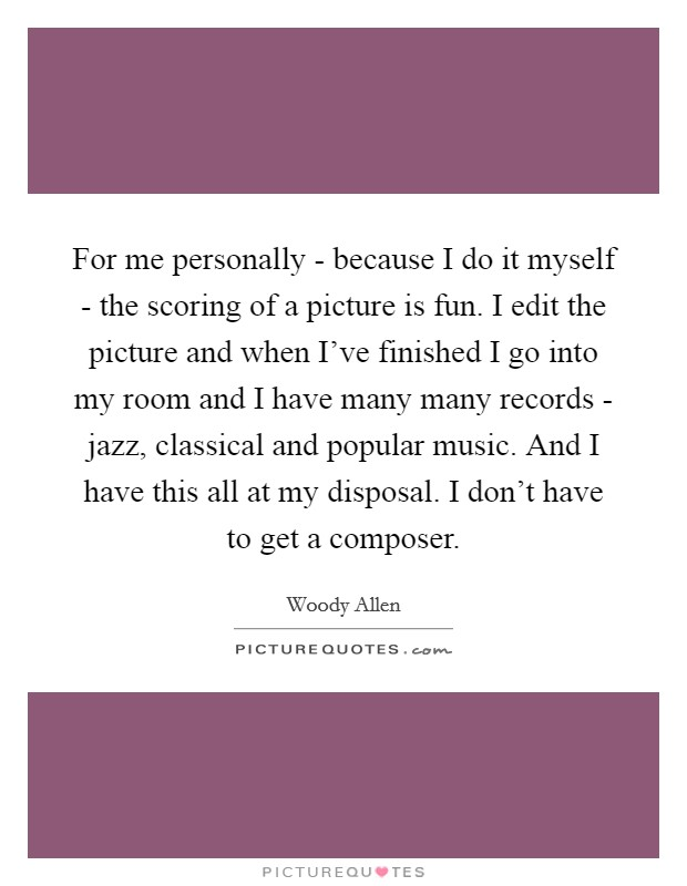 For me personally - because I do it myself - the scoring of a picture is fun. I edit the picture and when I've finished I go into my room and I have many many records - jazz, classical and popular music. And I have this all at my disposal. I don't have to get a composer Picture Quote #1