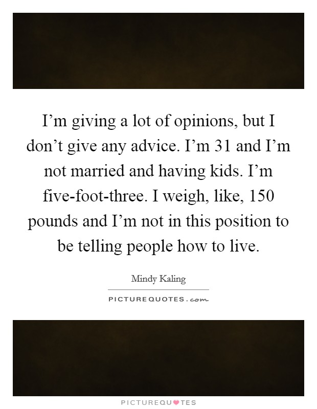 I'm giving a lot of opinions, but I don't give any advice. I'm 31 and I'm not married and having kids. I'm five-foot-three. I weigh, like, 150 pounds and I'm not in this position to be telling people how to live Picture Quote #1