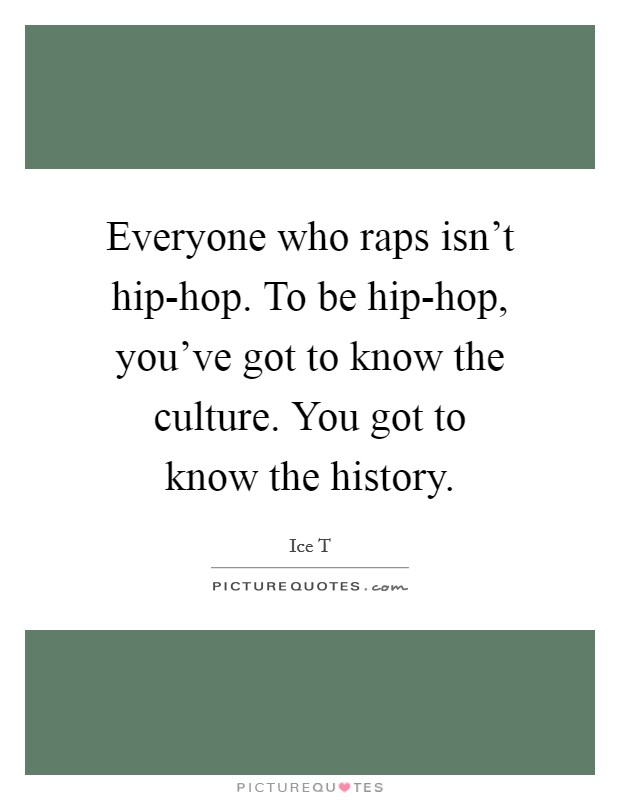Everyone who raps isn't hip-hop. To be hip-hop, you've got to know the culture. You got to know the history Picture Quote #1