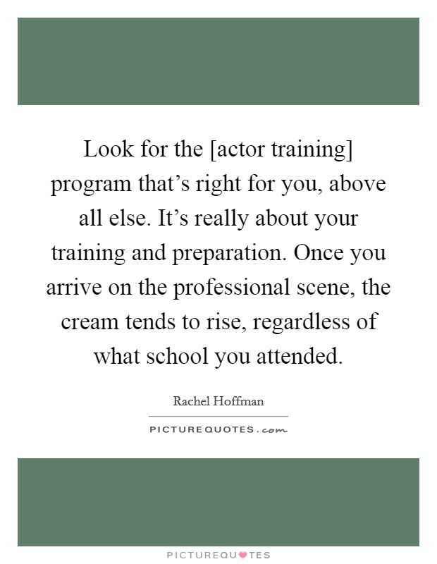 Look for the [actor training] program that's right for you, above all else. It's really about your training and preparation. Once you arrive on the professional scene, the cream tends to rise, regardless of what school you attended Picture Quote #1