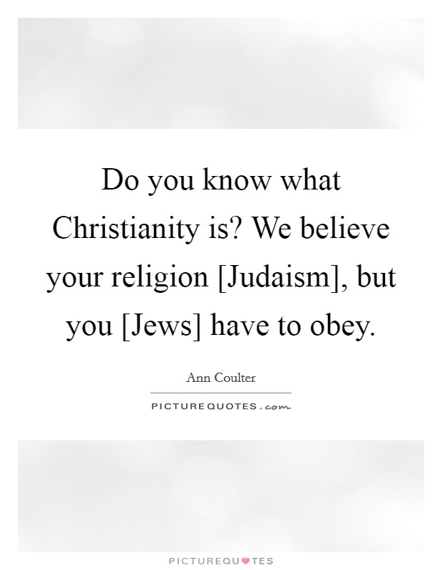 Do you know what Christianity is? We believe your religion [Judaism], but you [Jews] have to obey Picture Quote #1
