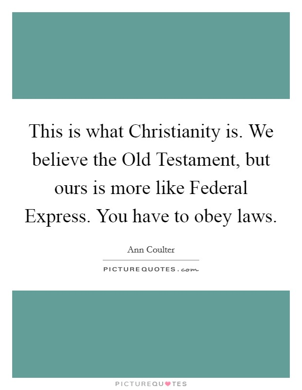 This is what Christianity is. We believe the Old Testament, but ours is more like Federal Express. You have to obey laws Picture Quote #1