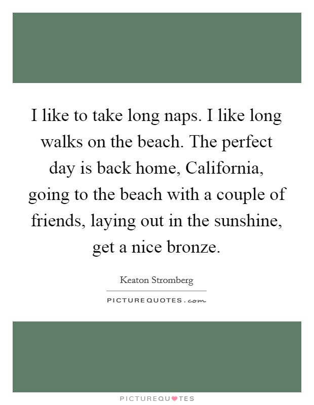 I like to take long naps. I like long walks on the beach. The perfect day is back home, California, going to the beach with a couple of friends, laying out in the sunshine, get a nice bronze Picture Quote #1