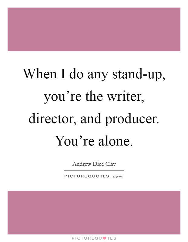 When I do any stand-up, you're the writer, director, and producer. You're alone Picture Quote #1