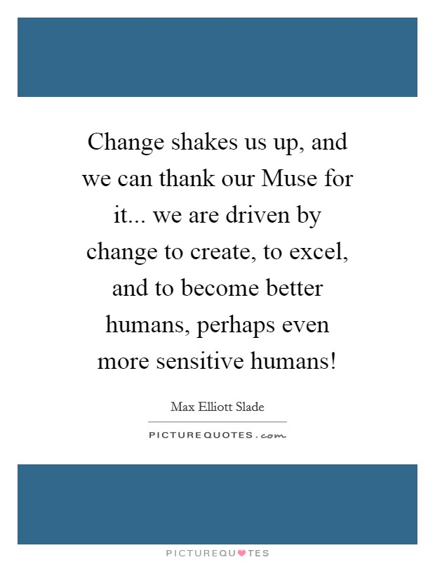 Change shakes us up, and we can thank our Muse for it... we are driven by change to create, to excel, and to become better humans, perhaps even more sensitive humans! Picture Quote #1