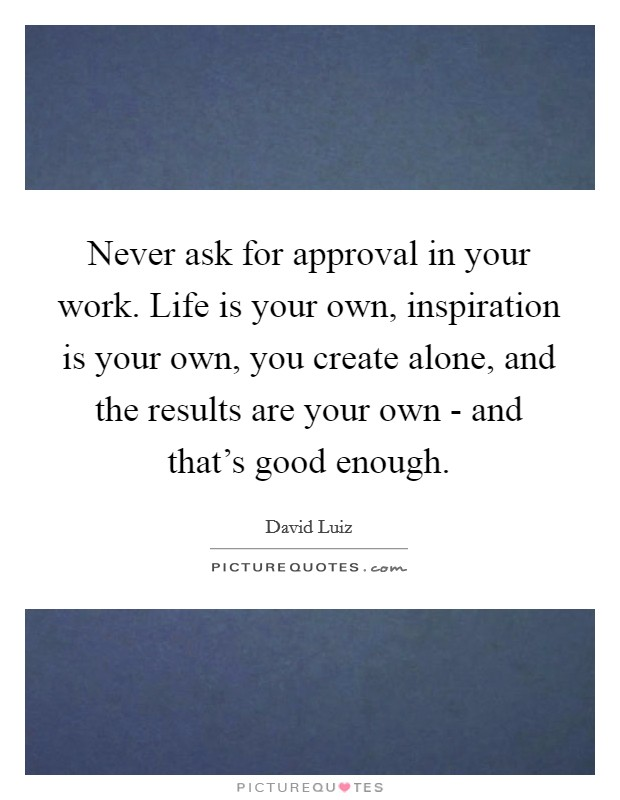 Never ask for approval in your work. Life is your own, inspiration is your own, you create alone, and the results are your own - and that's good enough Picture Quote #1