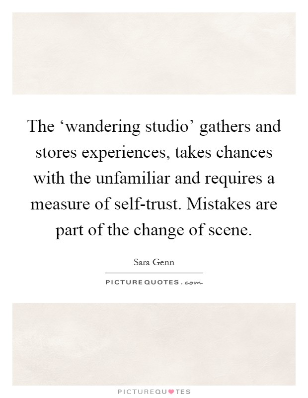 The 'wandering studio' gathers and stores experiences, takes chances with the unfamiliar and requires a measure of self-trust. Mistakes are part of the change of scene Picture Quote #1