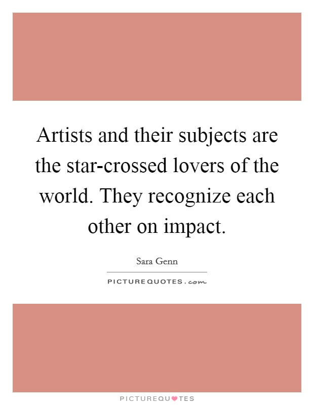 Artists and their subjects are the star-crossed lovers of the world. They recognize each other on impact Picture Quote #1