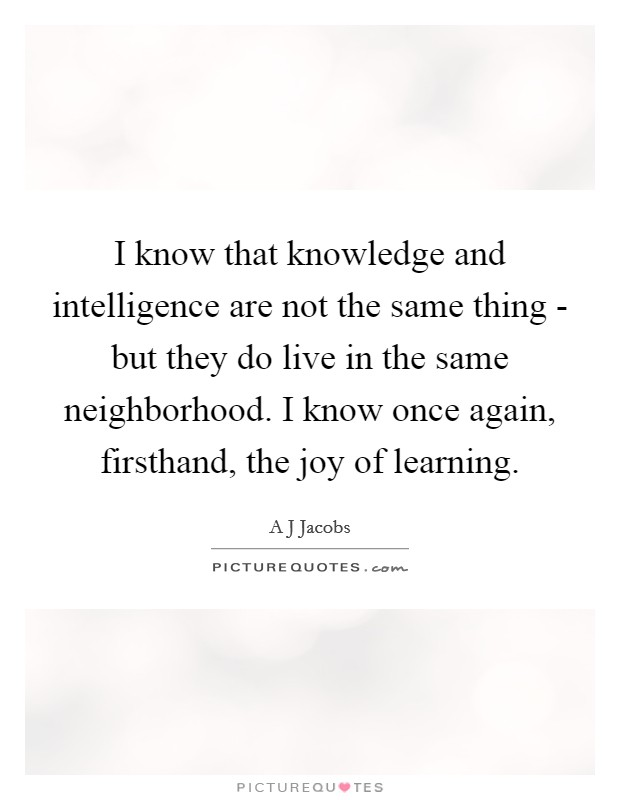 I know that knowledge and intelligence are not the same thing - but they do live in the same neighborhood. I know once again, firsthand, the joy of learning Picture Quote #1