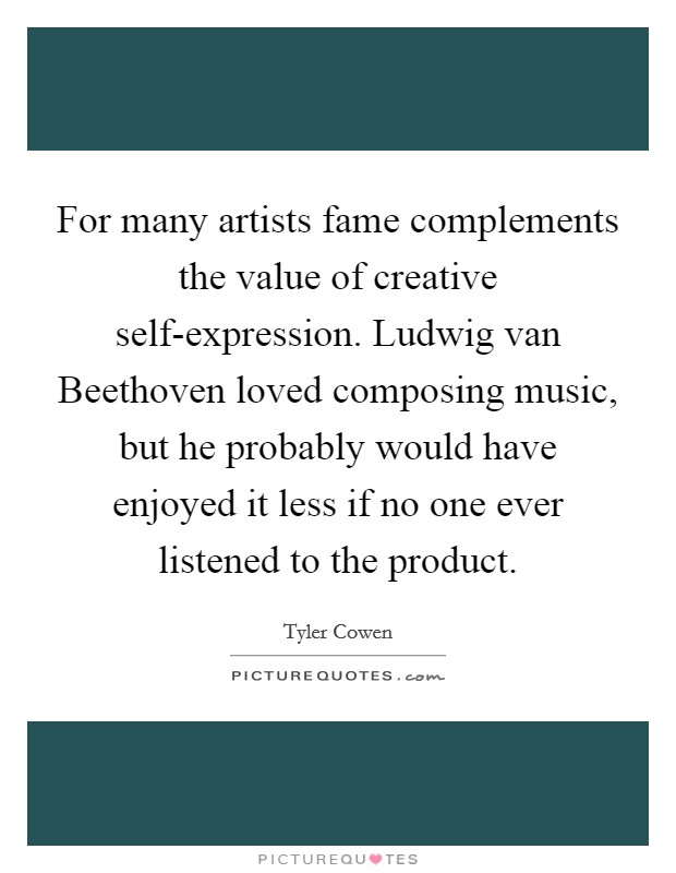 For many artists fame complements the value of creative self-expression. Ludwig van Beethoven loved composing music, but he probably would have enjoyed it less if no one ever listened to the product Picture Quote #1