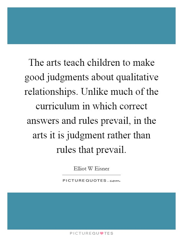 The arts teach children to make good judgments about qualitative relationships. Unlike much of the curriculum in which correct answers and rules prevail, in the arts it is judgment rather than rules that prevail Picture Quote #1