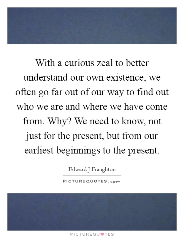 With a curious zeal to better understand our own existence, we often go far out of our way to find out who we are and where we have come from. Why? We need to know, not just for the present, but from our earliest beginnings to the present Picture Quote #1