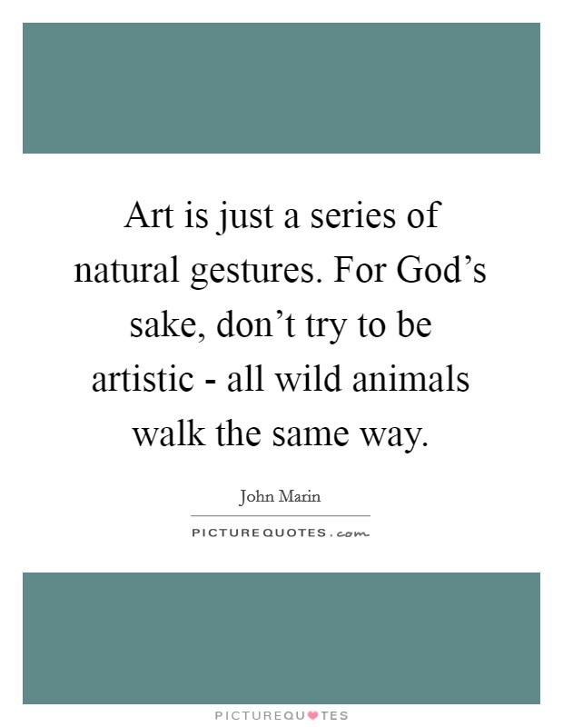Art is just a series of natural gestures. For God's sake, don't try to be artistic - all wild animals walk the same way Picture Quote #1