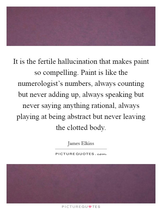 It is the fertile hallucination that makes paint so compelling. Paint is like the numerologist's numbers, always counting but never adding up, always speaking but never saying anything rational, always playing at being abstract but never leaving the clotted body Picture Quote #1
