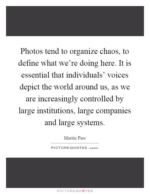 Photos tend to organize chaos, to define what we're doing here. It is essential that individuals' voices depict the world around us, as we are increasingly controlled by large institutions, large companies and large systems Picture Quote #1
