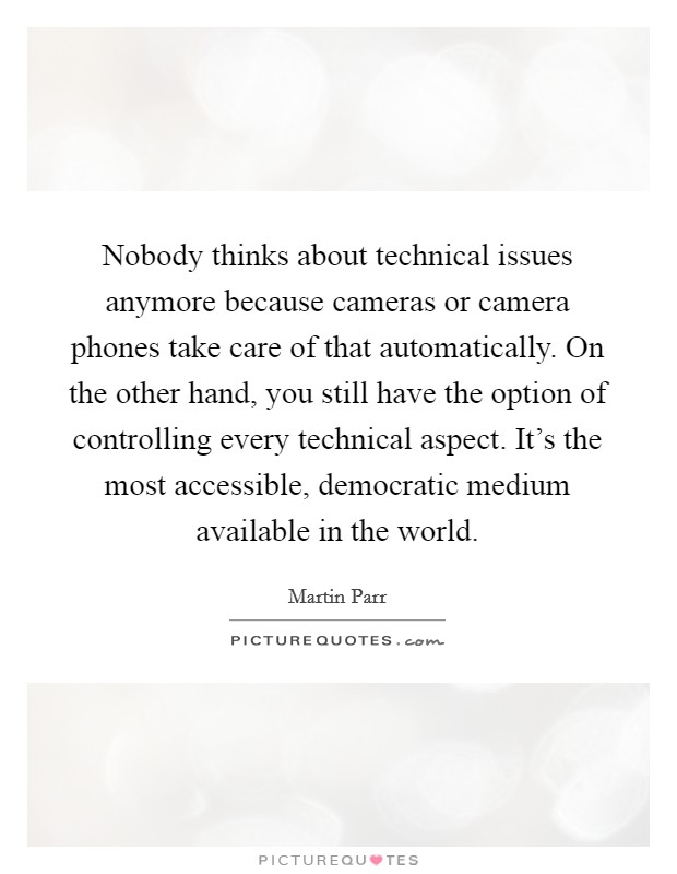 Nobody thinks about technical issues anymore because cameras or camera phones take care of that automatically. On the other hand, you still have the option of controlling every technical aspect. It's the most accessible, democratic medium available in the world Picture Quote #1