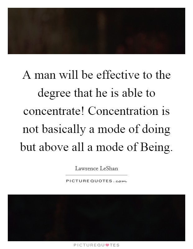 A man will be effective to the degree that he is able to concentrate! Concentration is not basically a mode of doing but above all a mode of Being Picture Quote #1