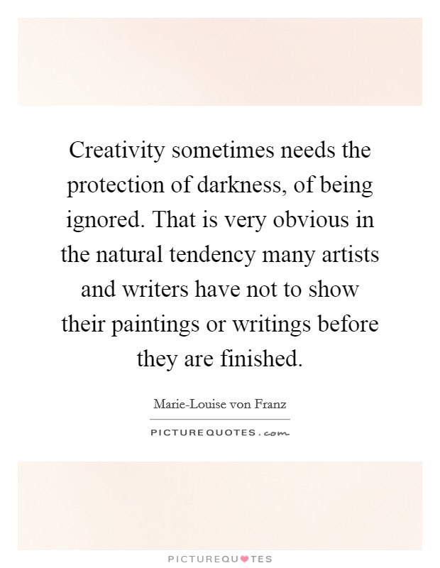 Creativity sometimes needs the protection of darkness, of being ignored. That is very obvious in the natural tendency many artists and writers have not to show their paintings or writings before they are finished Picture Quote #1