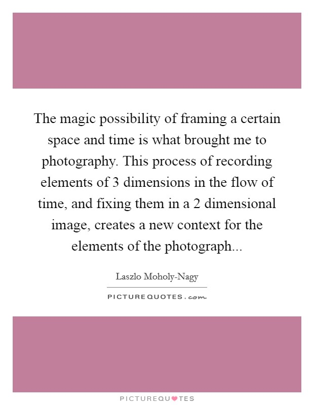 The magic possibility of framing a certain space and time is what brought me to photography. This process of recording elements of 3 dimensions in the flow of time, and fixing them in a 2 dimensional image, creates a new context for the elements of the photograph Picture Quote #1