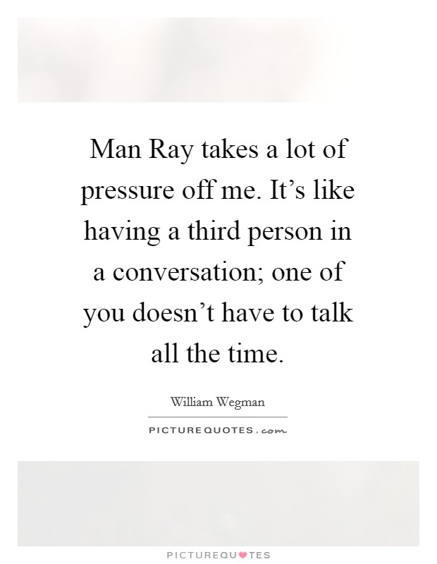 Man Ray takes a lot of pressure off me. It's like having a third person in a conversation; one of you doesn't have to talk all the time Picture Quote #1