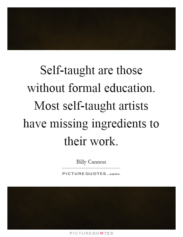 Self-taught are those without formal education. Most self-taught artists have missing ingredients to their work Picture Quote #1