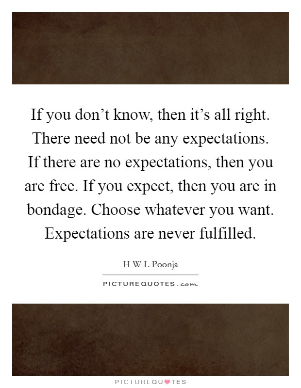 If you don't know, then it's all right. There need not be any expectations. If there are no expectations, then you are free. If you expect, then you are in bondage. Choose whatever you want. Expectations are never fulfilled Picture Quote #1